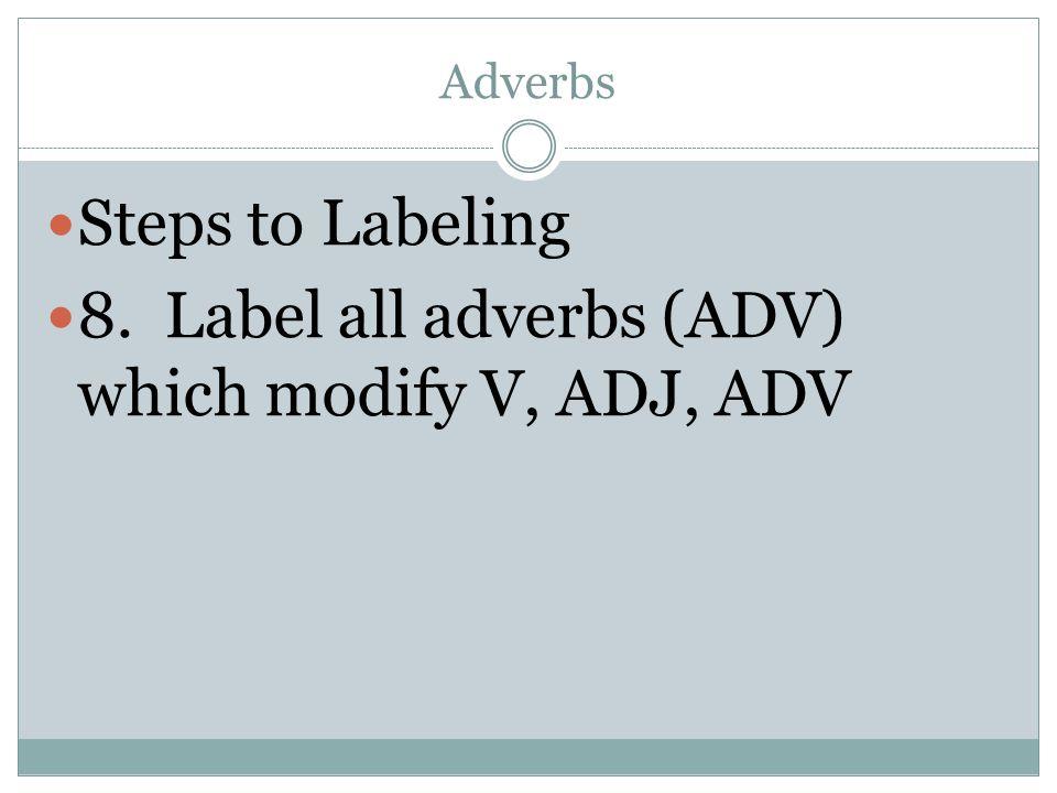8. Label all adverbs (ADV) which modify V, ADJ, ADV