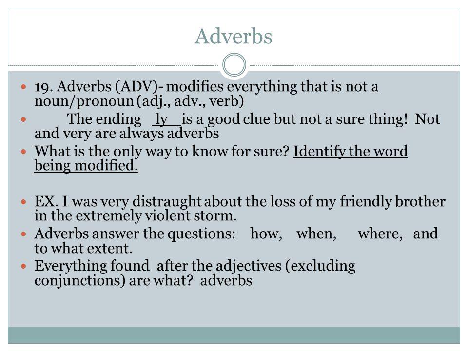 Adverbs 19. Adverbs (ADV)- modifies everything that is not a noun/pronoun (adj., adv., verb)