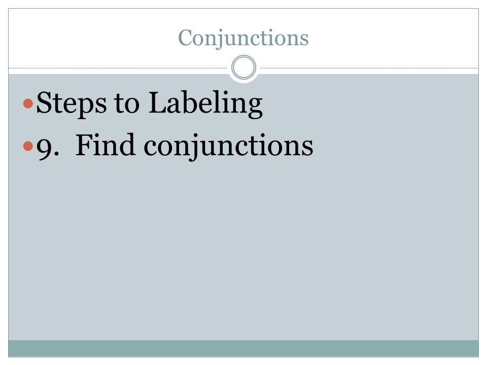 Conjunctions Steps to Labeling 9. Find conjunctions