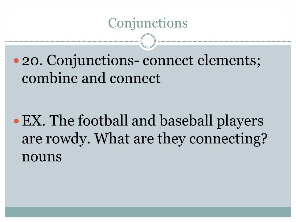 20. Conjunctions- connect elements; combine and connect