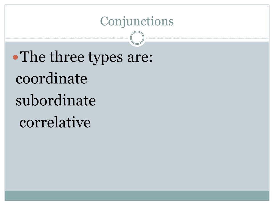 Conjunctions The three types are: coordinate subordinate correlative