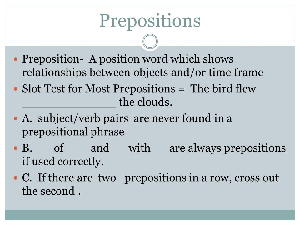 Prepositions Preposition- A position word which shows relationships between objects and/or time frame.
