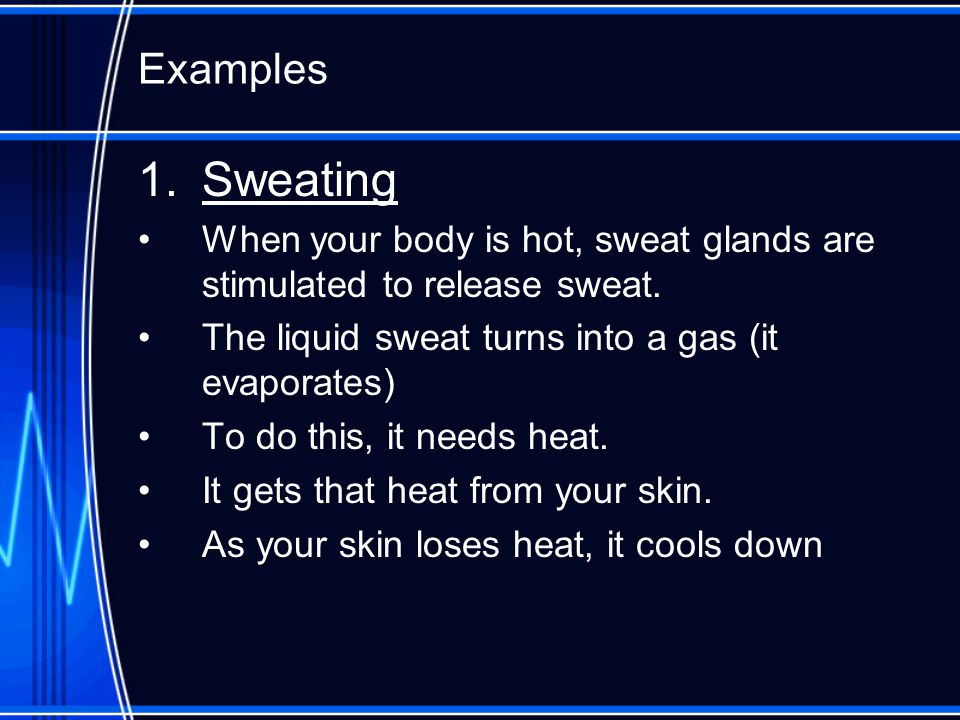 Examples Sweating. When your body is hot, sweat glands are stimulated to release sweat. The liquid sweat turns into a gas (it evaporates)