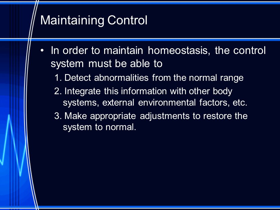 Maintaining Control In order to maintain homeostasis, the control system must be able to. 1. Detect abnormalities from the normal range.