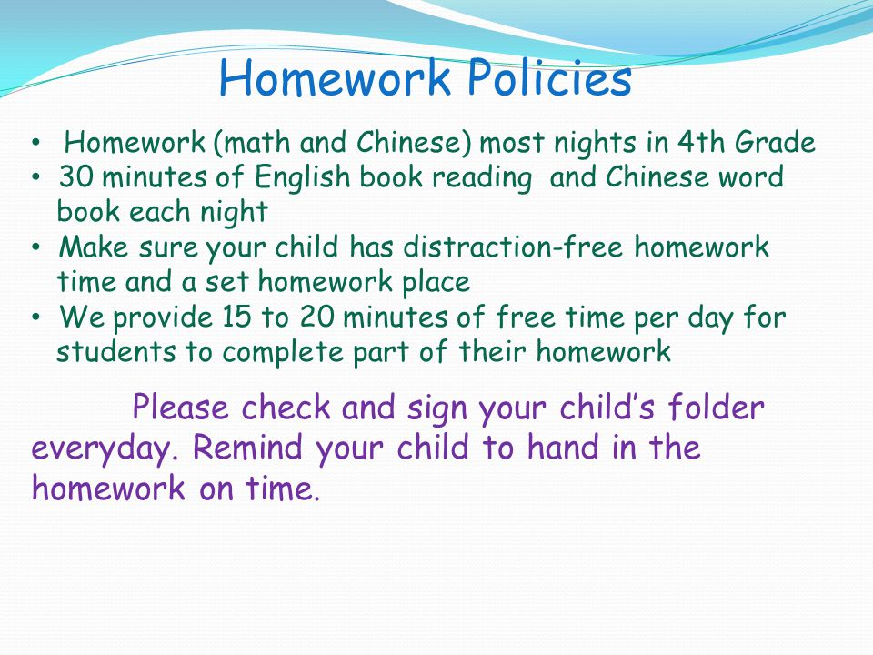 Homework Policies Homework (math and Chinese) most nights in 4th Grade. 30 minutes of English book reading and Chinese word.