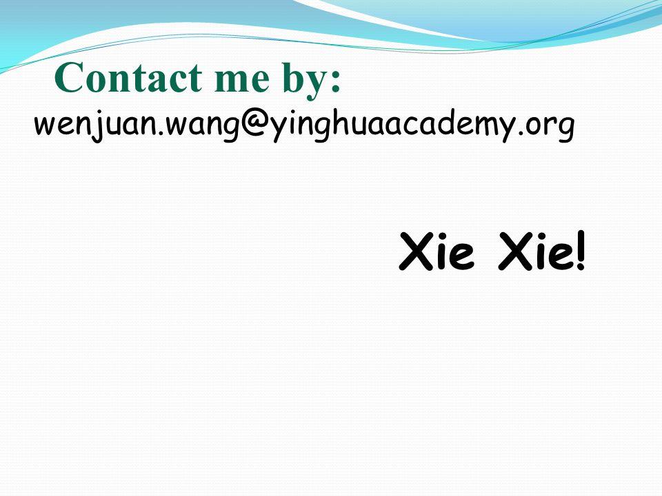 Contact me by: wenjuan.wang@yinghuaacademy.org Xie Xie!