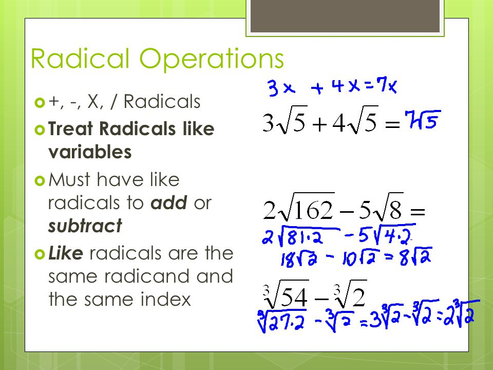 Radical Operations +, -, X, / Radicals Treat Radicals like variables