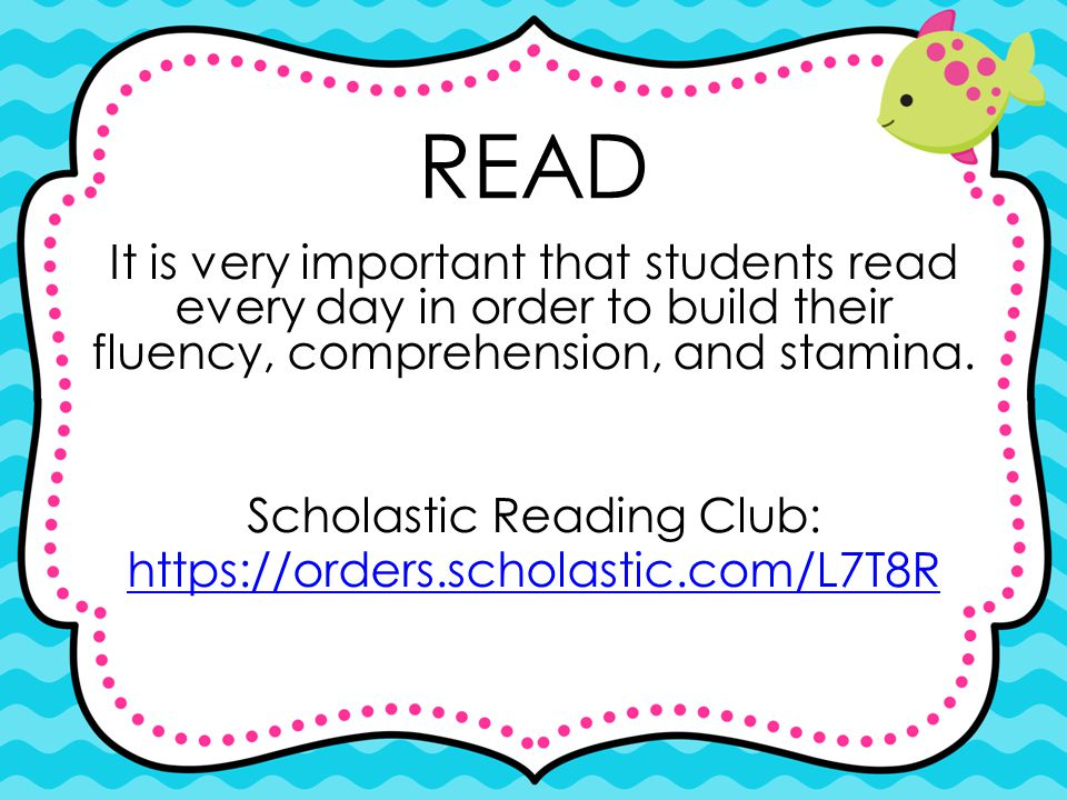 READ It is very important that students read every day in order to build their fluency, comprehension, and stamina.