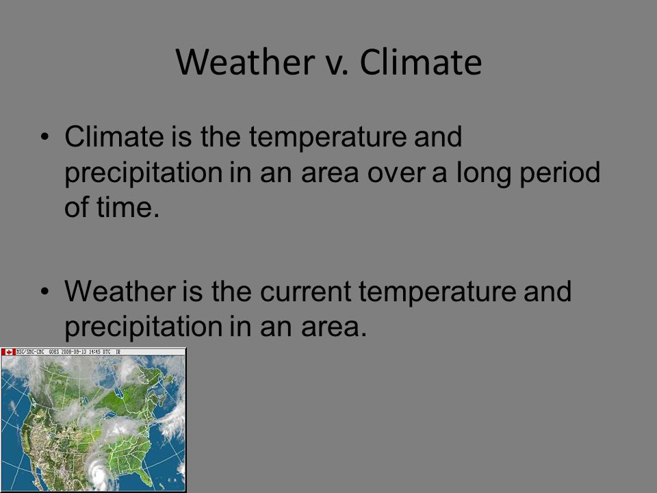 Weather v. Climate Climate is the temperature and precipitation in an area over a long period of time.