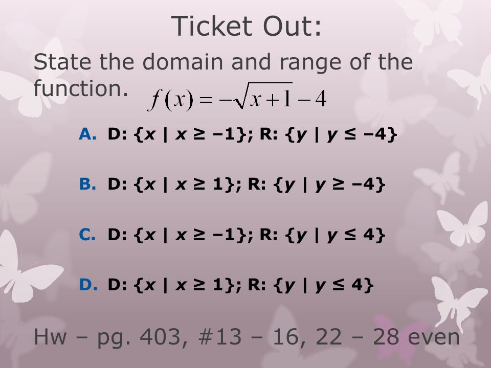 Ticket Out: State the domain and range of the function. Hw – pg. 403, #13 – 16, 22 – 28 even A. D: {x | x ≥ –1}; R: {y | y ≤ –4}