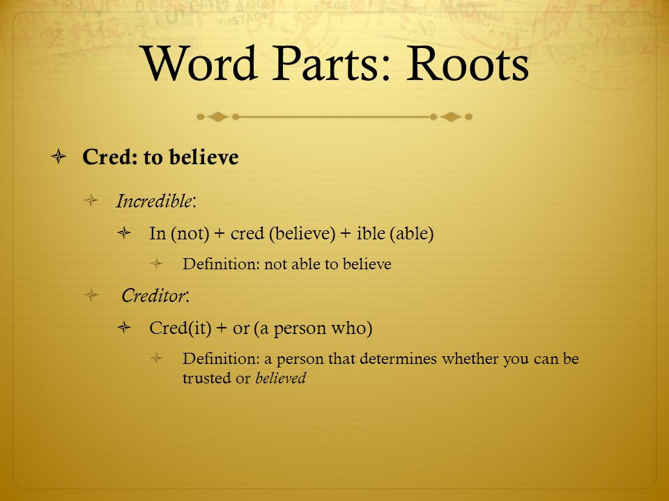 Word Parts: Roots Cred: to believe Incredible: Creditor:
