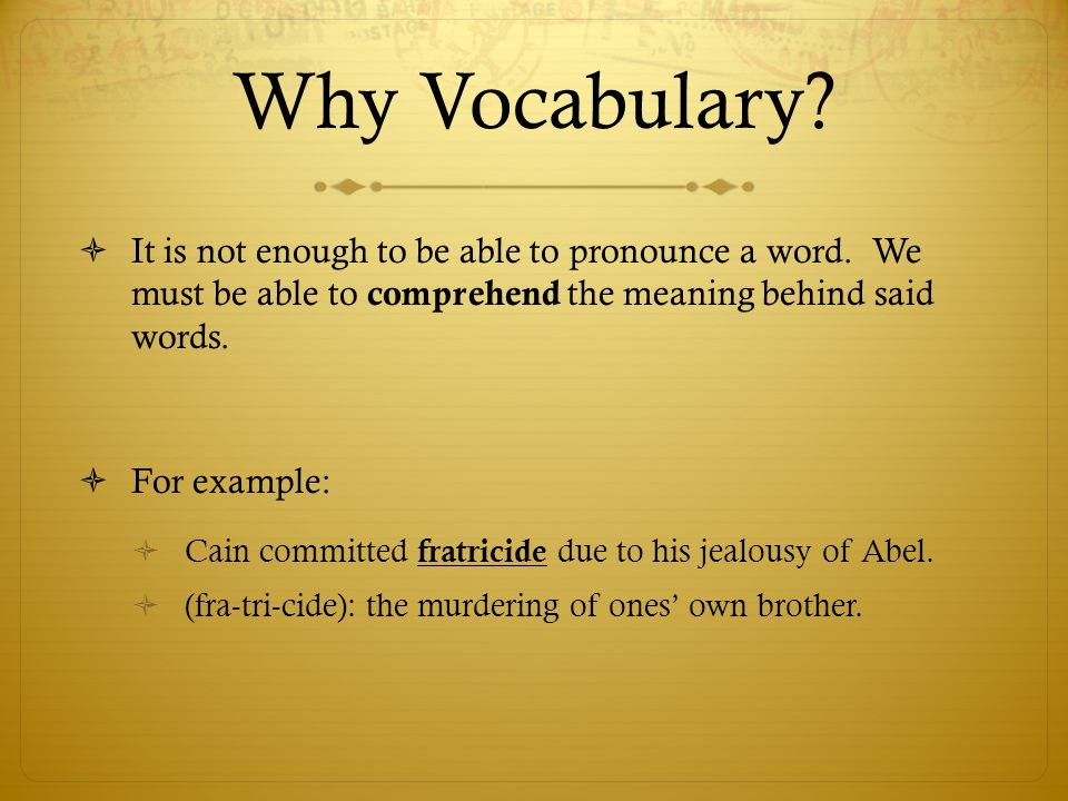 Why Vocabulary It is not enough to be able to pronounce a word. We must be able to comprehend the meaning behind said words.