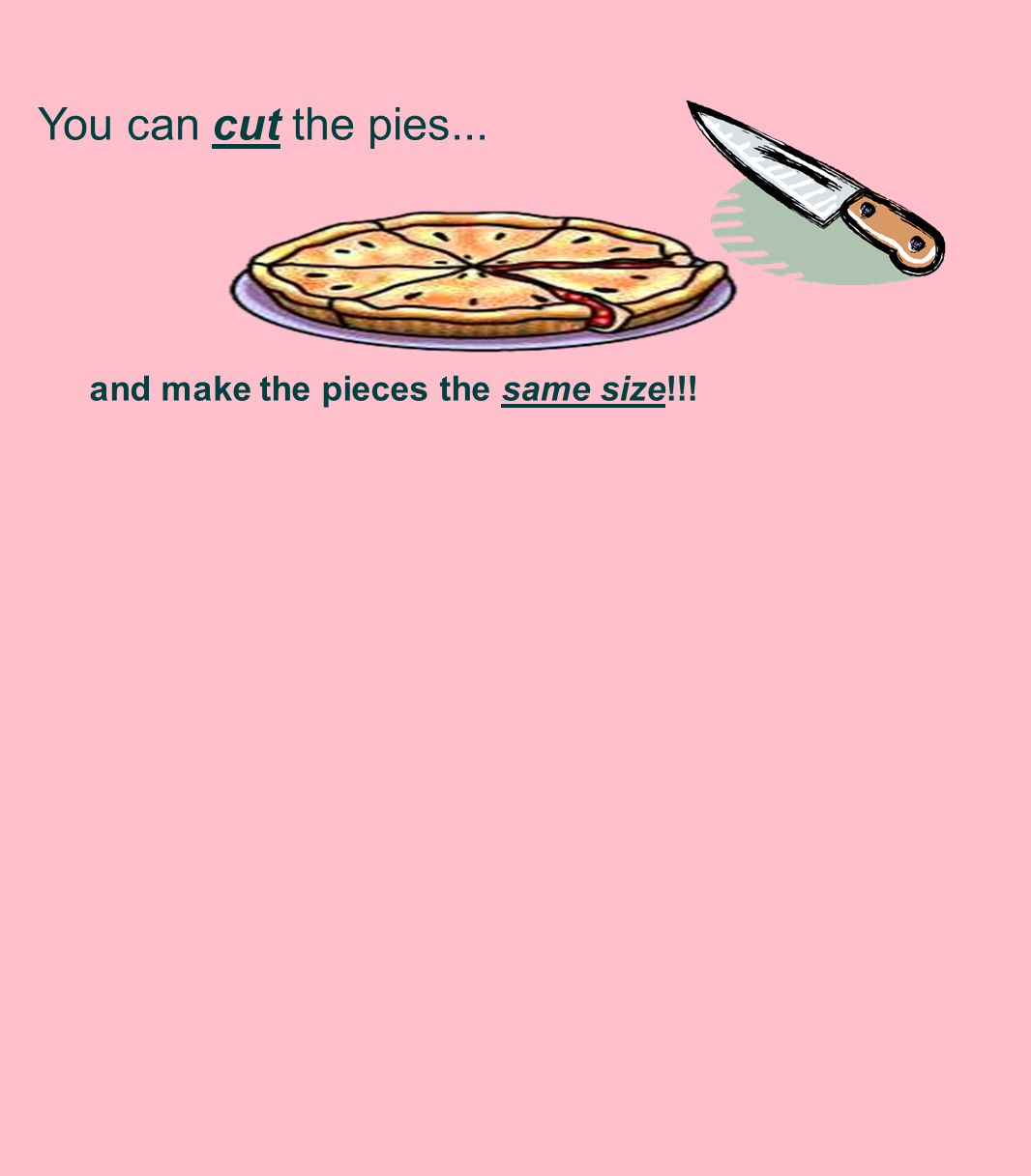 You can cut the pies... and make the pieces the same size!!!