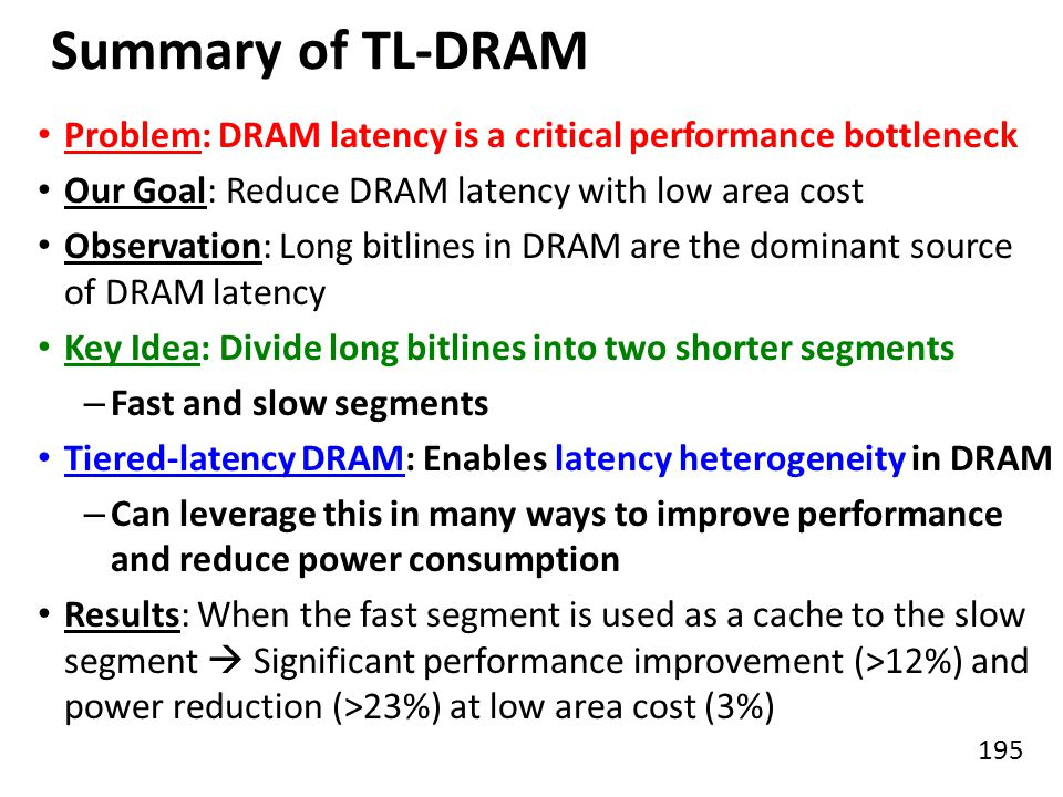 Summary of TL-DRAM Problem: DRAM latency is a critical performance bottleneck. Our Goal: Reduce DRAM latency with low area cost.