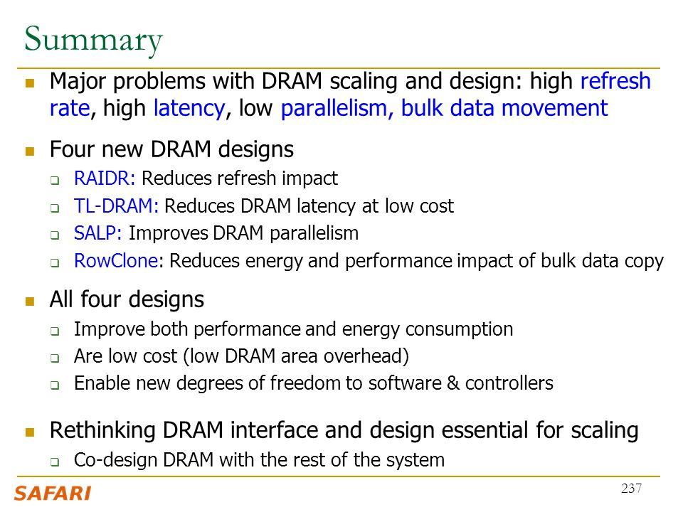 Summary Major problems with DRAM scaling and design: high refresh rate, high latency, low parallelism, bulk data movement.