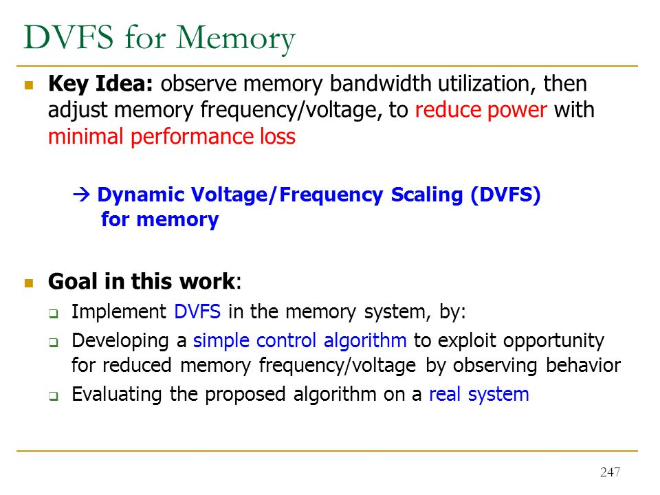 DVFS for Memory Key Idea: observe memory bandwidth utilization, then adjust memory frequency/voltage, to reduce power with minimal performance loss.