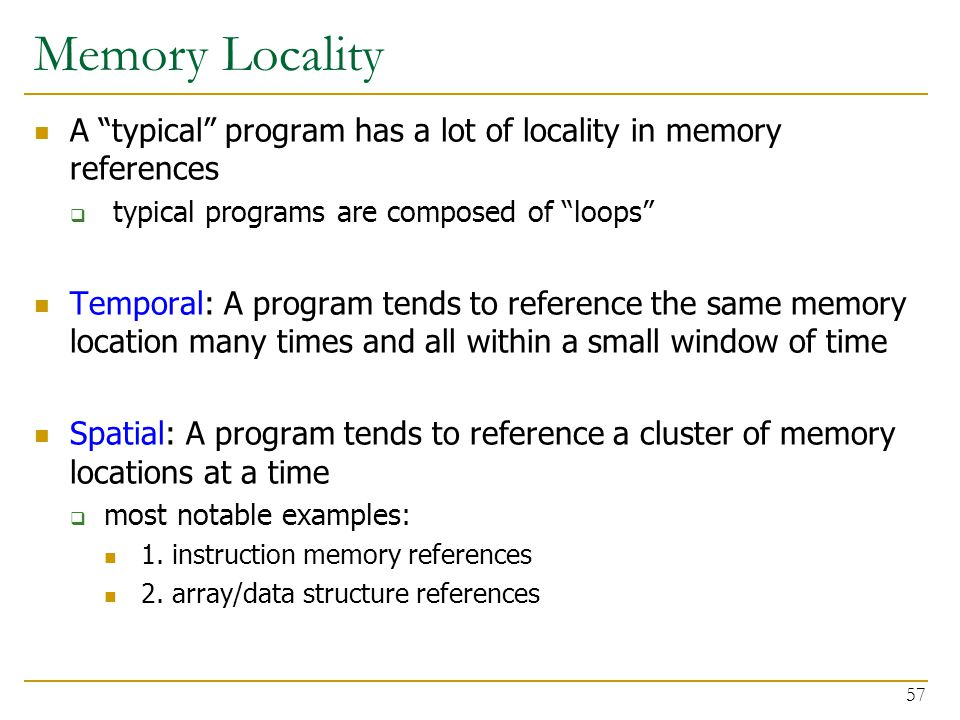 Memory Locality A typical program has a lot of locality in memory references. typical programs are composed of loops