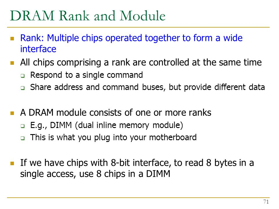 DRAM Rank and Module Rank: Multiple chips operated together to form a wide interface. All chips comprising a rank are controlled at the same time.