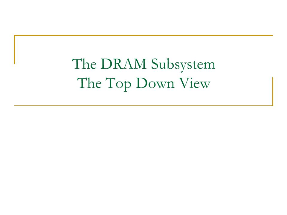 The DRAM Subsystem The Top Down View