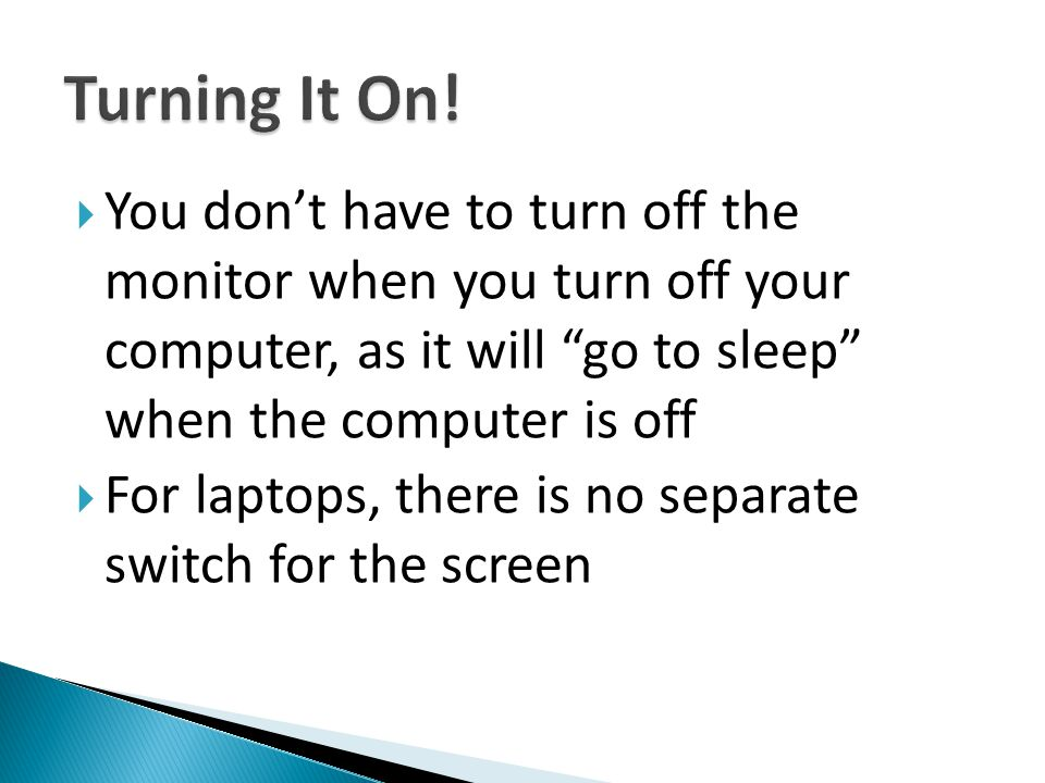 Turning It On! You don't have to turn off the monitor when you turn off your computer, as it will go to sleep when the computer is off.