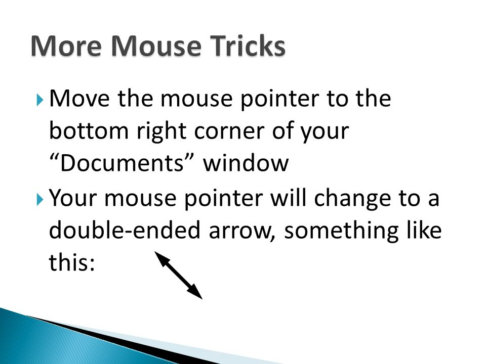 More Mouse Tricks Move the mouse pointer to the bottom right corner of your Documents window.