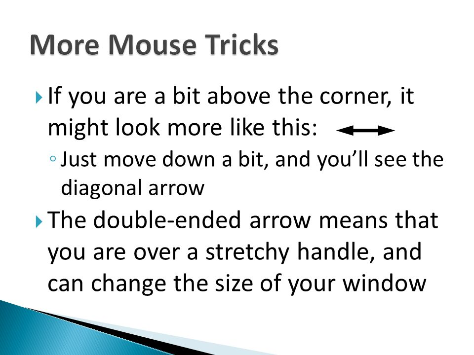 More Mouse Tricks If you are a bit above the corner, it might look more like this: Just move down a bit, and you'll see the diagonal arrow.