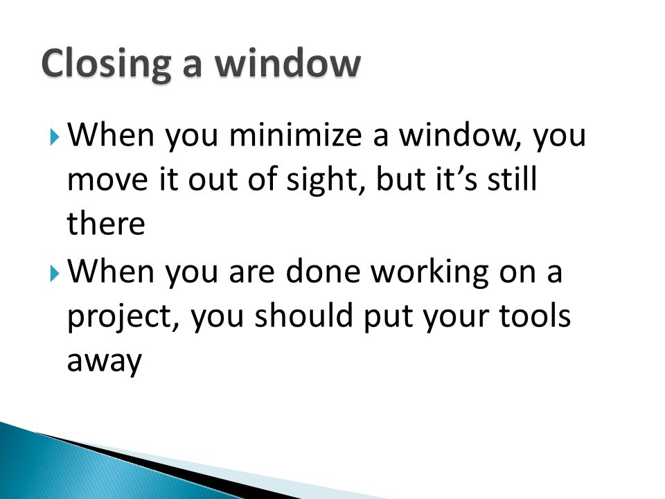 Closing a window When you minimize a window, you move it out of sight, but it's still there.