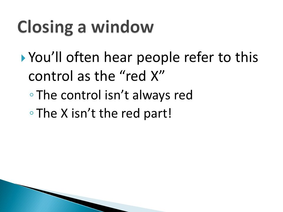 Closing a window You'll often hear people refer to this control as the red X The control isn't always red.