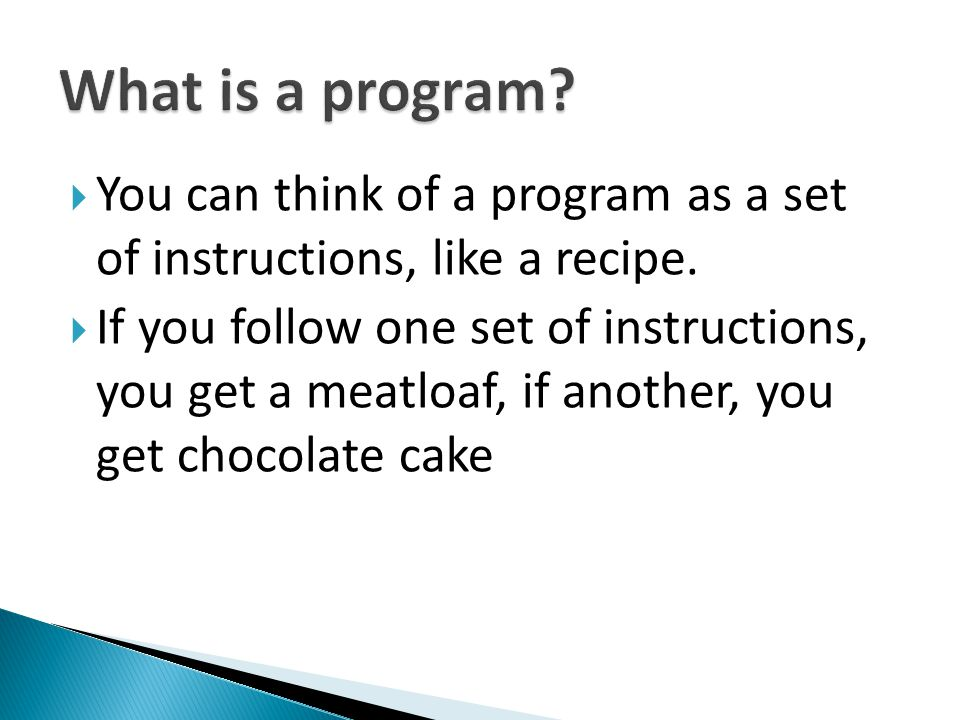 What is a program You can think of a program as a set of instructions, like a recipe.