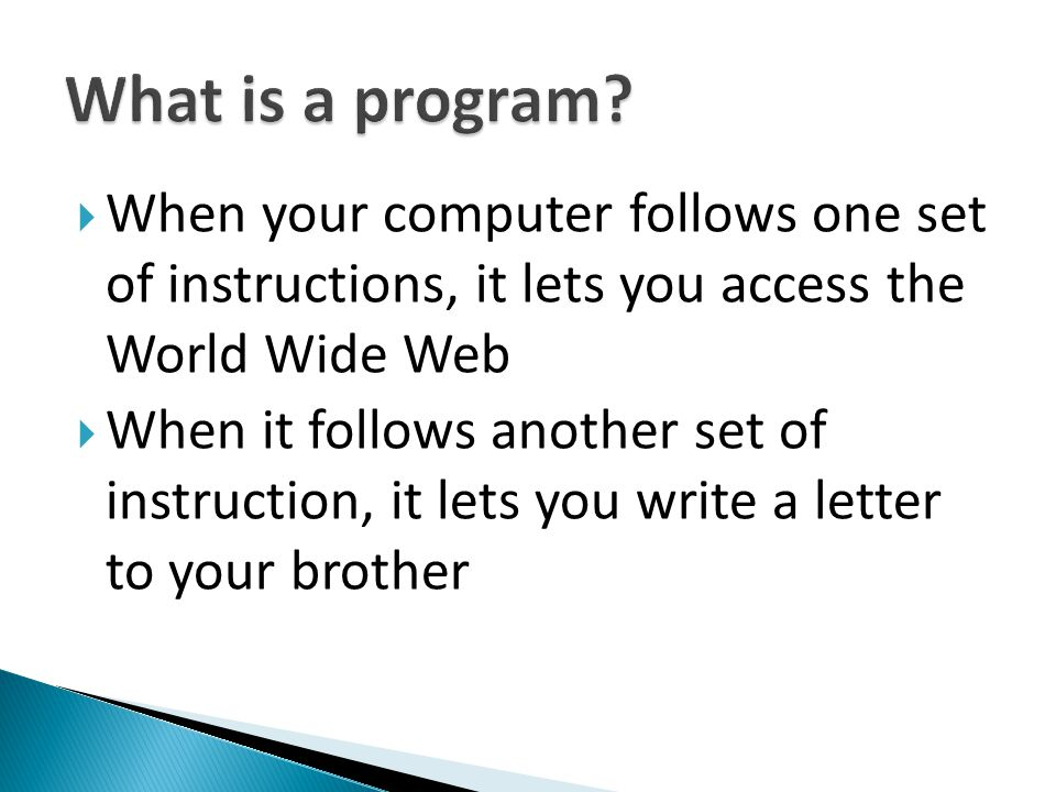What is a program When your computer follows one set of instructions, it lets you access the World Wide Web.