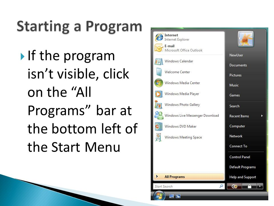 Starting a Program If the program isn't visible, click on the All Programs bar at the bottom left of the Start Menu.