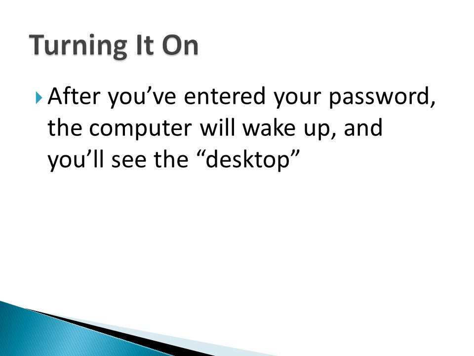 Turning It On After you've entered your password, the computer will wake up, and you'll see the desktop