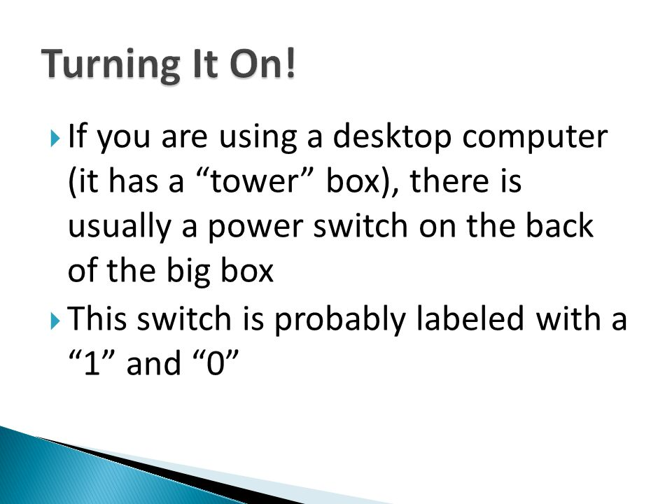 Turning It On! If you are using a desktop computer (it has a tower box), there is usually a power switch on the back of the big box.