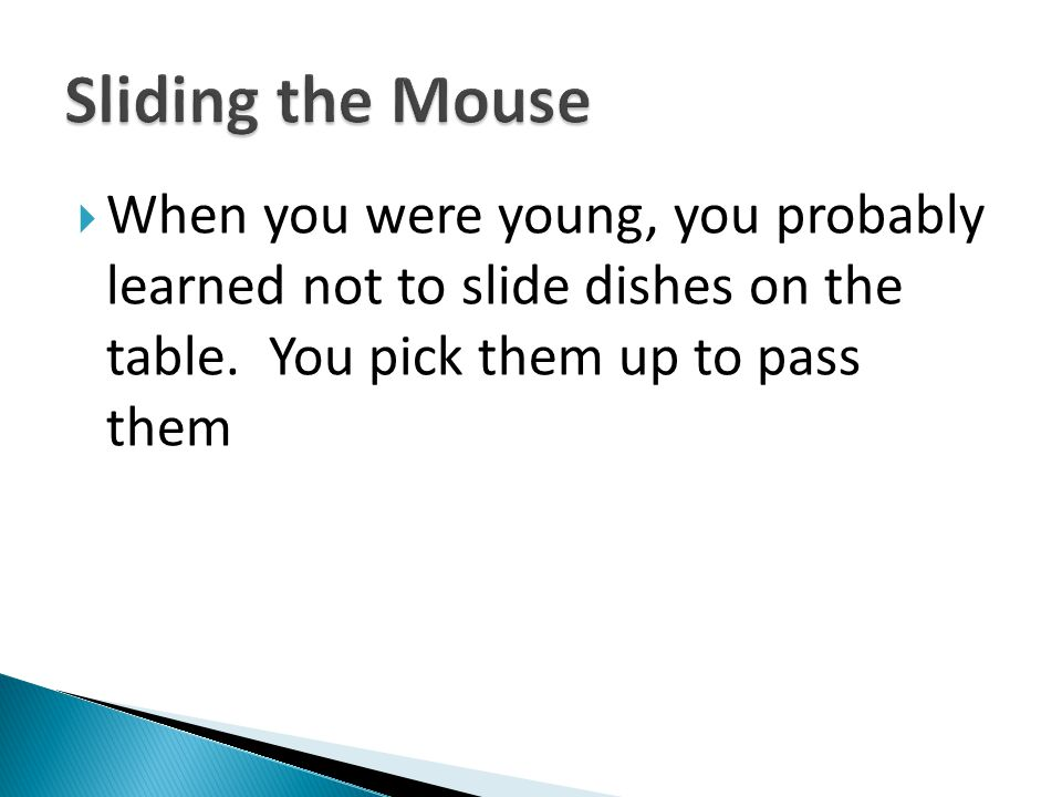 Sliding the Mouse When you were young, you probably learned not to slide dishes on the table.