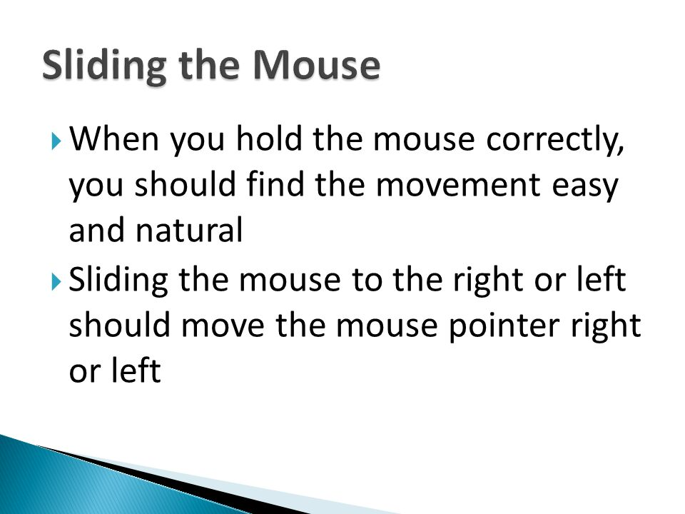 Sliding the Mouse When you hold the mouse correctly, you should find the movement easy and natural.