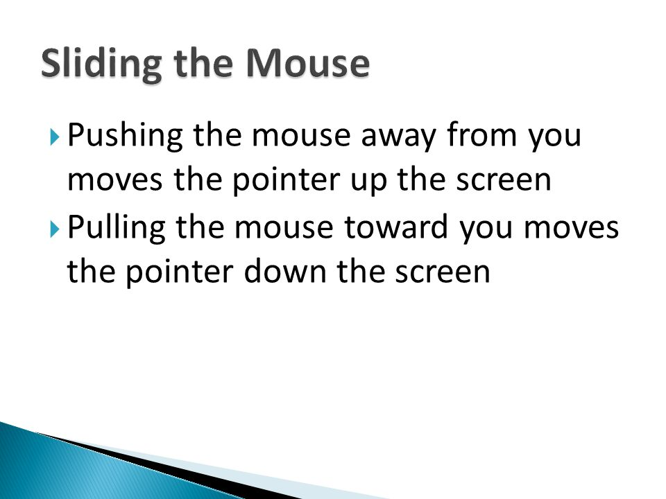 Sliding the Mouse Pushing the mouse away from you moves the pointer up the screen.