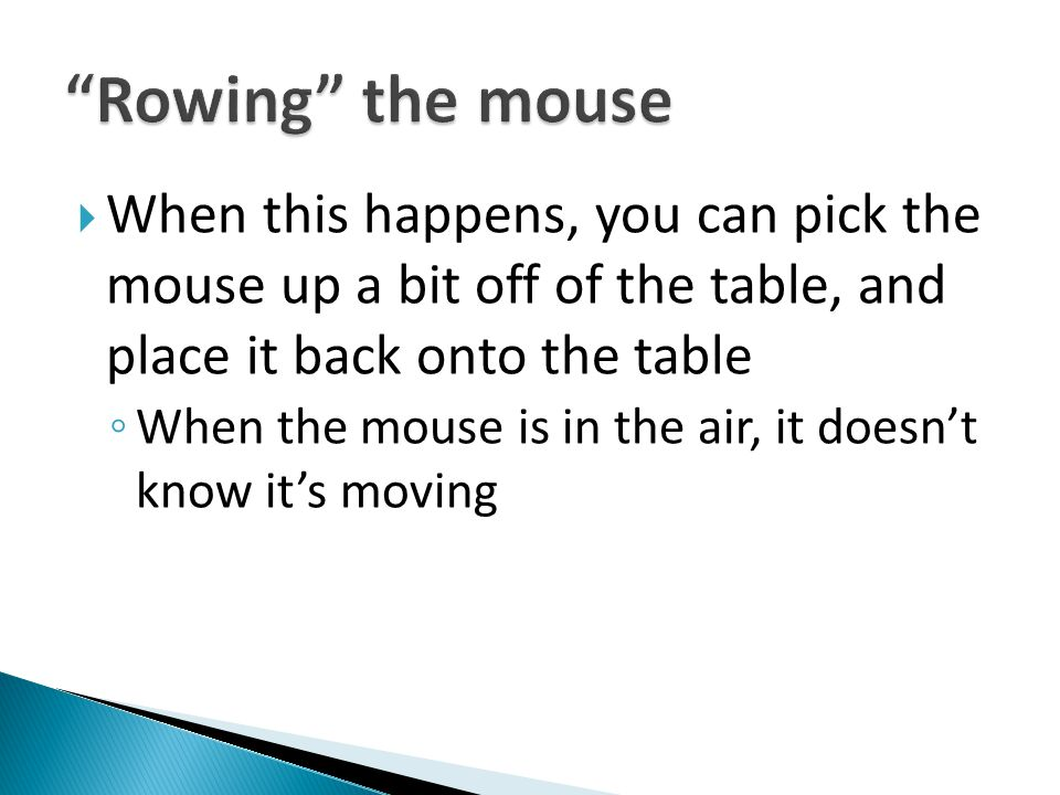 Rowing the mouse When this happens, you can pick the mouse up a bit off of the table, and place it back onto the table.