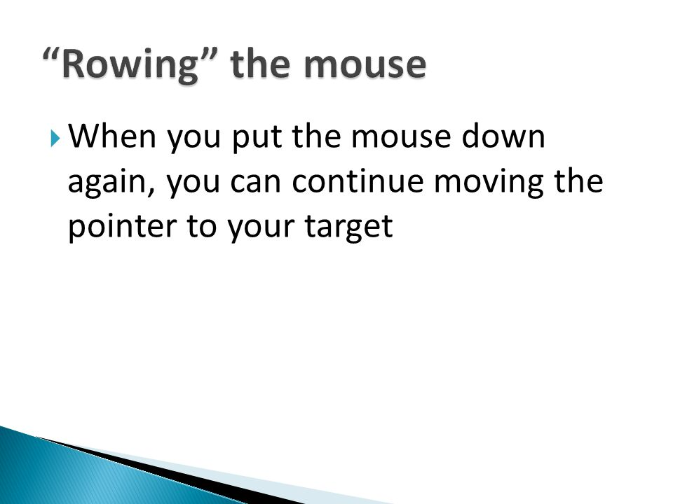 Rowing the mouse When you put the mouse down again, you can continue moving the pointer to your target.