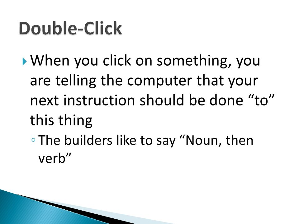 Double-Click When you click on something, you are telling the computer that your next instruction should be done to this thing.