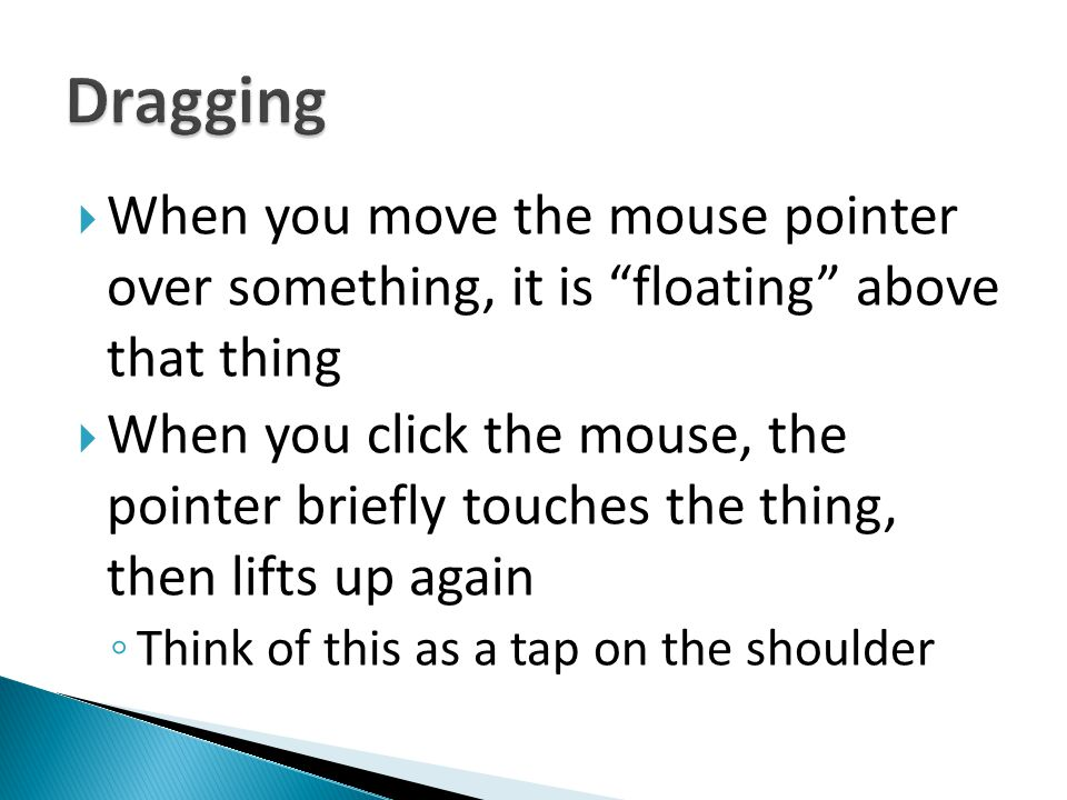 Dragging When you move the mouse pointer over something, it is floating above that thing.