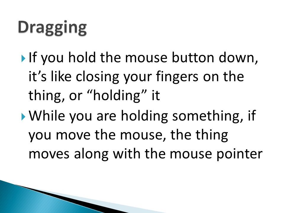 Dragging If you hold the mouse button down, it's like closing your fingers on the thing, or holding it.