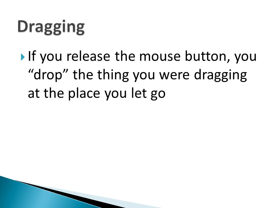 Dragging If you release the mouse button, you drop the thing you were dragging at the place you let go.