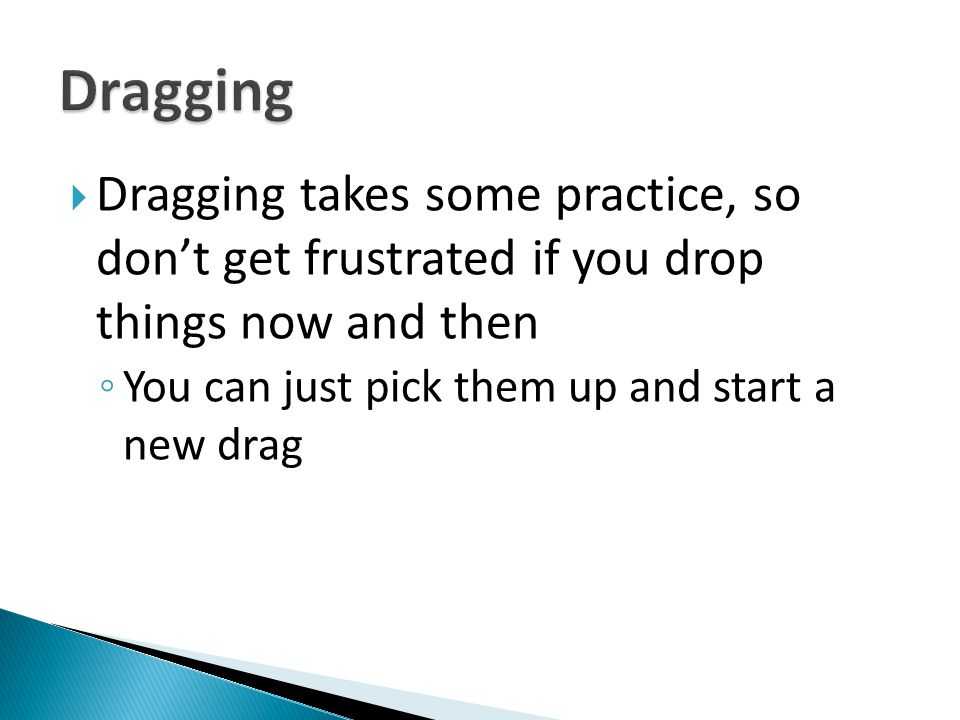 Dragging Dragging takes some practice, so don't get frustrated if you drop things now and then.