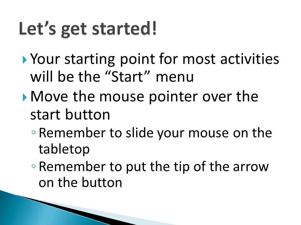 Let's get started! Your starting point for most activities will be the Start menu. Move the mouse pointer over the start button.