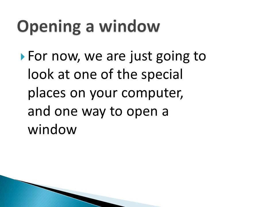 Opening a window For now, we are just going to look at one of the special places on your computer, and one way to open a window.