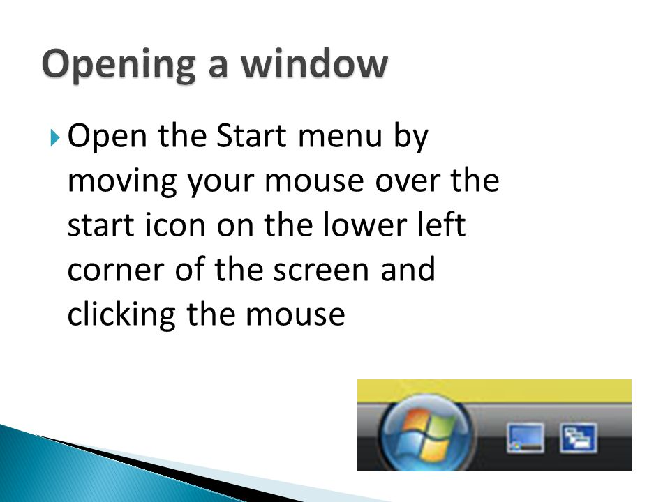 Opening a window Open the Start menu by moving your mouse over the start icon on the lower left corner of the screen and clicking the mouse.
