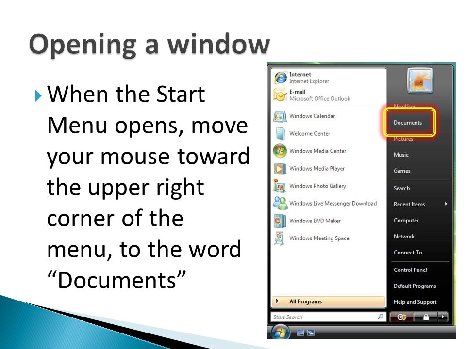 Opening a window When the Start Menu opens, move your mouse toward the upper right corner of the menu, to the word Documents