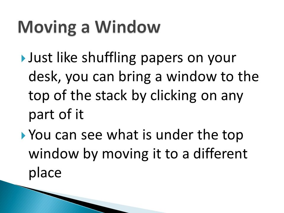 Moving a Window Just like shuffling papers on your desk, you can bring a window to the top of the stack by clicking on any part of it.