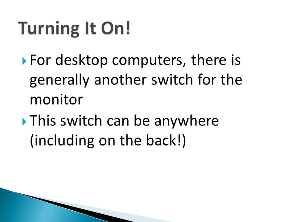 Turning It On. For desktop computers, there is generally another switch for the monitor.