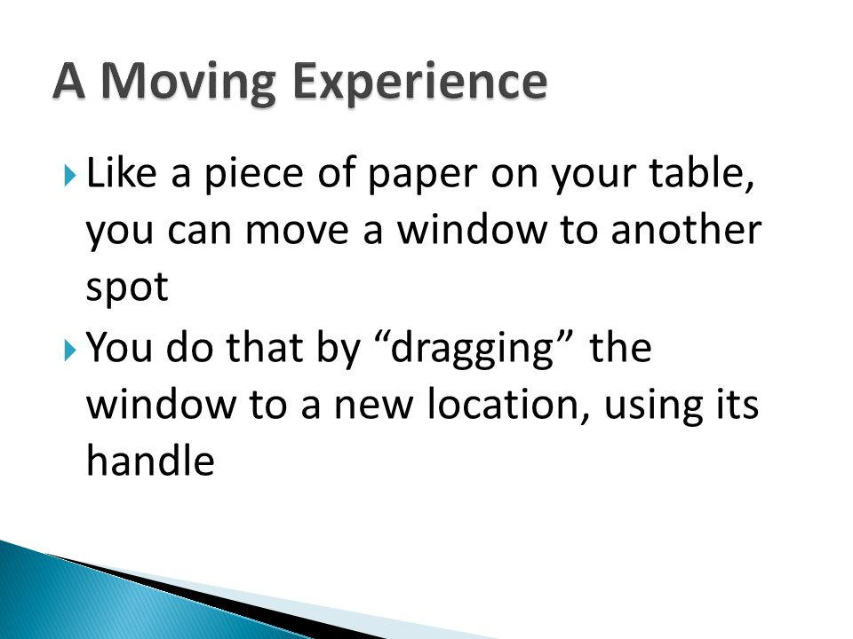 A Moving Experience Like a piece of paper on your table, you can move a window to another spot.